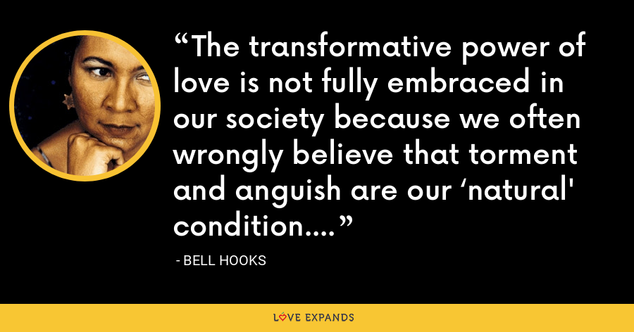 The transformative power of love is not fully embraced in our society because we often wrongly believe that torment and anguish are our 'natural' condition. - Bell Hooks