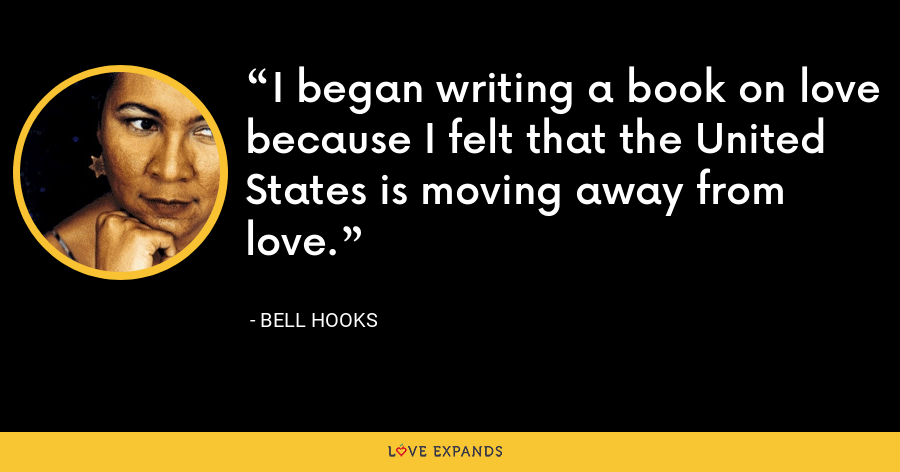 I began writing a book on love because I felt that the United States is moving away from love. - Bell Hooks