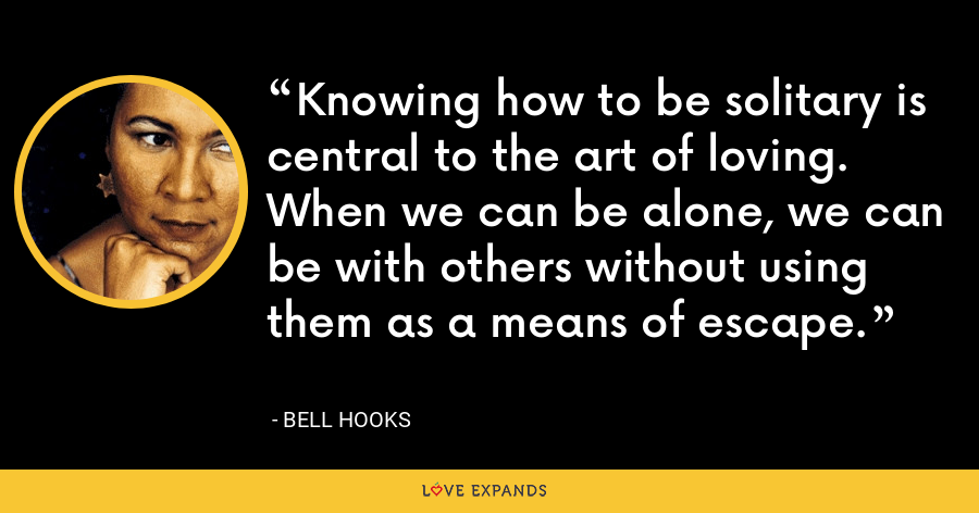 Knowing how to be solitary is central to the art of loving. When we can be alone, we can be with others without using them as a means of escape. - Bell Hooks