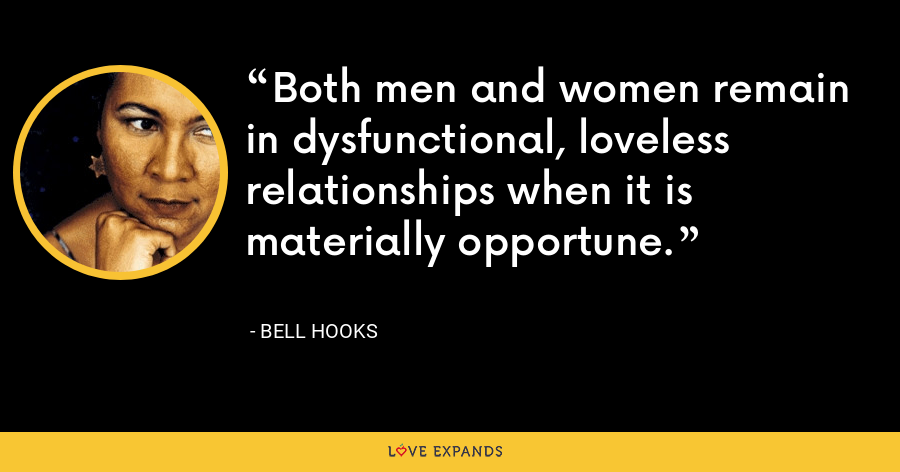 Both men and women remain in dysfunctional, loveless relationships when it is materially opportune. - Bell Hooks