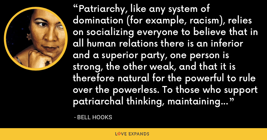 Patriarchy, like any system of domination (for example, racism), relies on socializing everyone to believe that in all human relations there is an inferior and a superior party, one person is strong, the other weak, and that it is therefore natural for the powerful to rule over the powerless. To those who support patriarchal thinking, maintaining power and control is acceptable by whatever means. - Bell Hooks