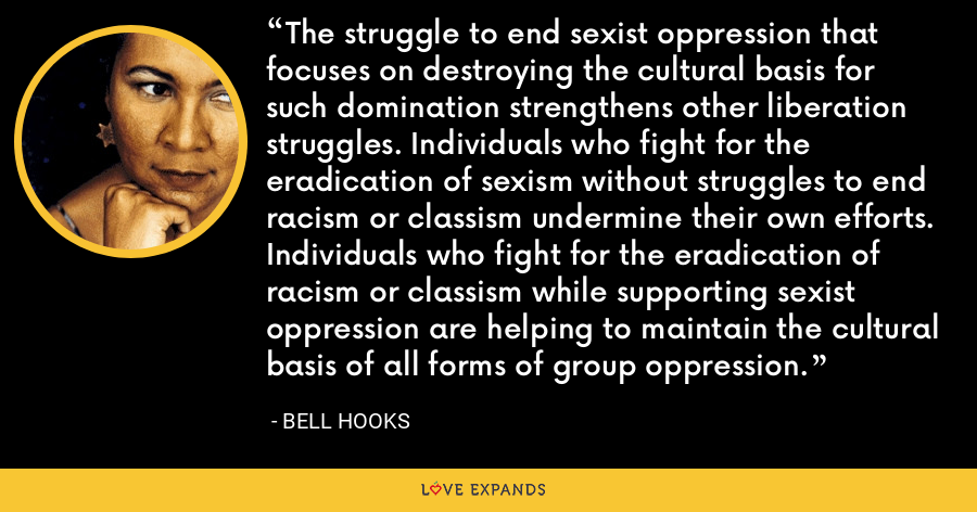 The struggle to end sexist oppression that focuses on destroying the cultural basis for such domination strengthens other liberation struggles. Individuals who fight for the eradication of sexism without struggles to end racism or classism undermine their own efforts. Individuals who fight for the eradication of racism or classism while supporting sexist oppression are helping to maintain the cultural basis of all forms of group oppression. - Bell Hooks