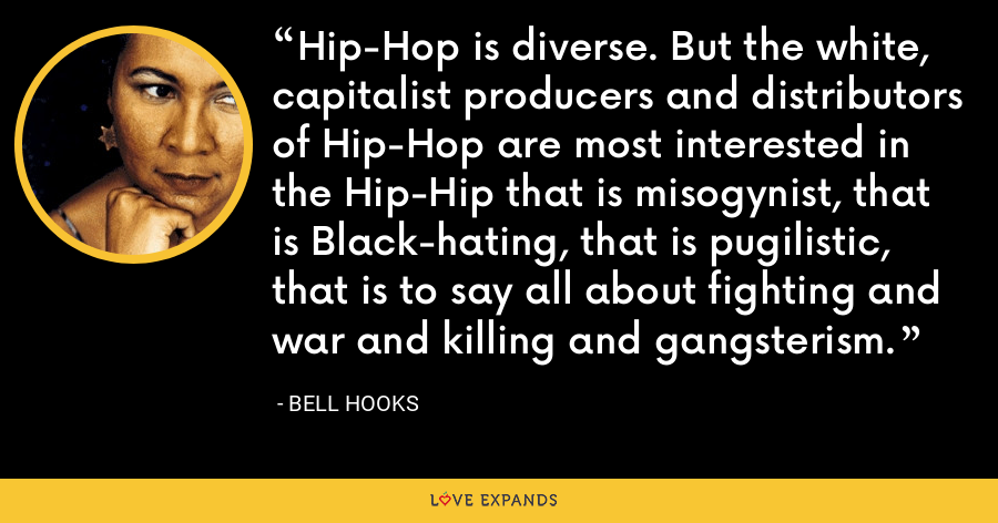 Hip-Hop is diverse. But the white, capitalist producers and distributors of Hip-Hop are most interested in the Hip-Hip that is misogynist, that is Black-hating, that is pugilistic, that is to say all about fighting and war and killing and gangsterism. - Bell Hooks