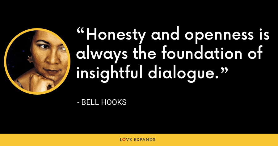 Honesty and openness is always the foundation of insightful dialogue. - Bell Hooks