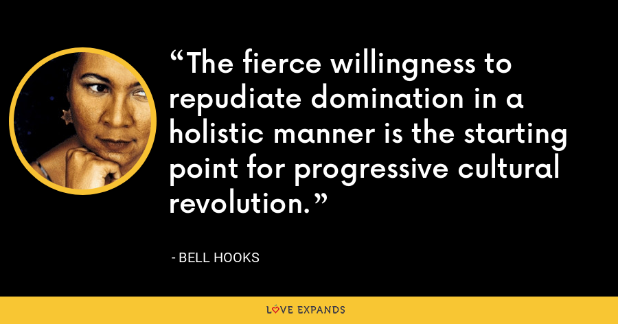 The fierce willingness to repudiate domination in a holistic manner is the starting point for progressive cultural revolution. - Bell Hooks