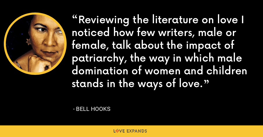Reviewing the literature on love I noticed how few writers, male or female, talk about the impact of patriarchy, the way in which male domination of women and children stands in the ways of love. - Bell Hooks
