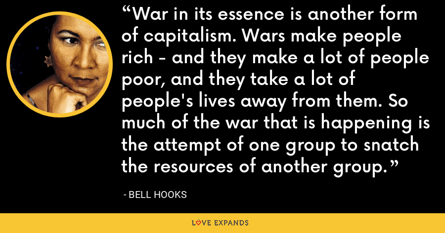 War in its essence is another form of capitalism. Wars make people rich - and they make a lot of people poor, and they take a lot of people's lives away from them. So much of the war that is happening is the attempt of one group to snatch the resources of another group. - Bell Hooks