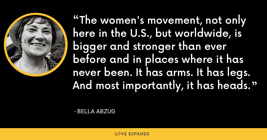 The women's movement, not only here in the U.S., but worldwide, is bigger and stronger than ever before and in places where it has never been. It has arms. It has legs. And most importantly, it has heads. - Bella Abzug