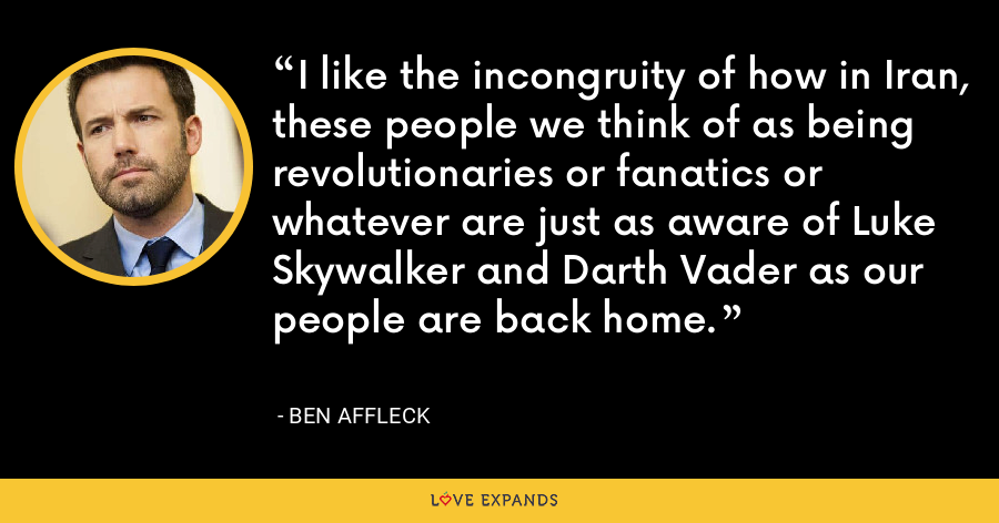 I like the incongruity of how in Iran, these people we think of as being revolutionaries or fanatics or whatever are just as aware of Luke Skywalker and Darth Vader as our people are back home. - Ben Affleck