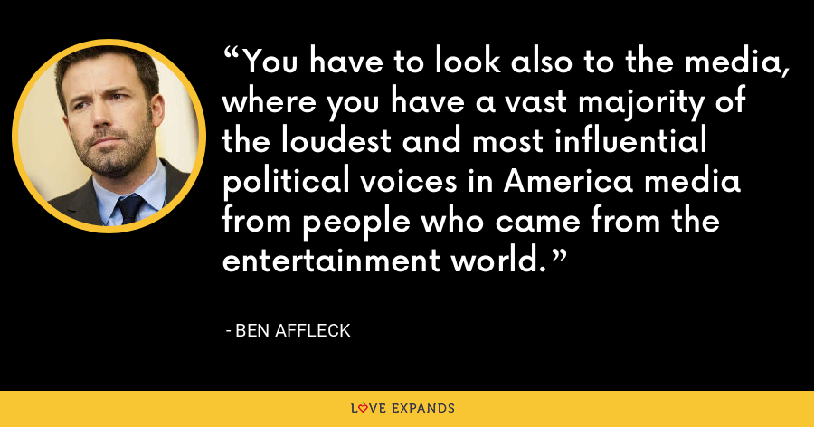 You have to look also to the media, where you have a vast majority of the loudest and most influential political voices in America media from people who came from the entertainment world. - Ben Affleck