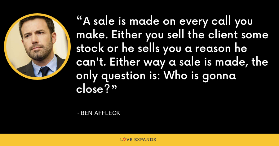 A sale is made on every call you make. Either you sell the client some stock or he sells you a reason he can't. Either way a sale is made, the only question is: Who is gonna close? - Ben Affleck