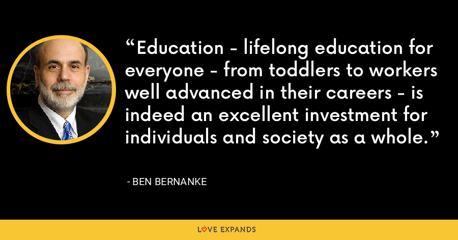 Education - lifelong education for everyone - from toddlers to workers well advanced in their careers - is indeed an excellent investment for individuals and society as a whole. - Ben Bernanke