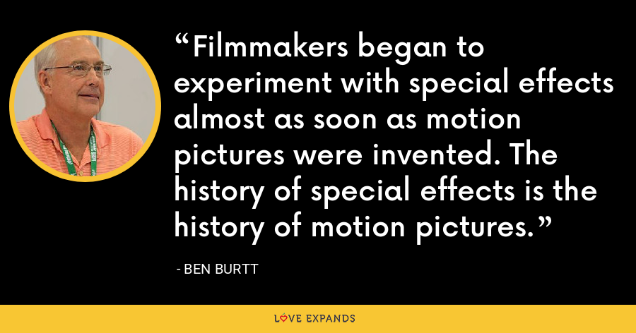 Filmmakers began to experiment with special effects almost as soon as motion pictures were invented. The history of special effects is the history of motion pictures. - Ben Burtt