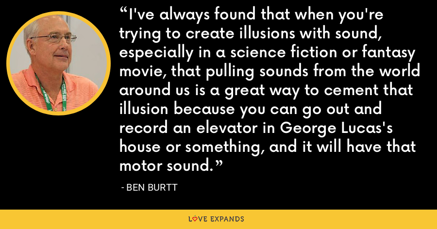 I've always found that when you're trying to create illusions with sound, especially in a science fiction or fantasy movie, that pulling sounds from the world around us is a great way to cement that illusion because you can go out and record an elevator in George Lucas's house or something, and it will have that motor sound. - Ben Burtt