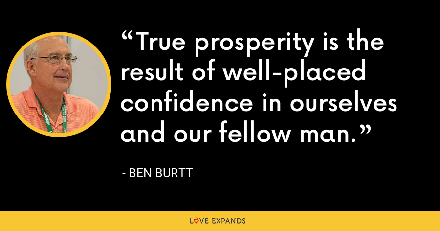 True prosperity is the result of well-placed confidence in ourselves and our fellow man. - Ben Burtt