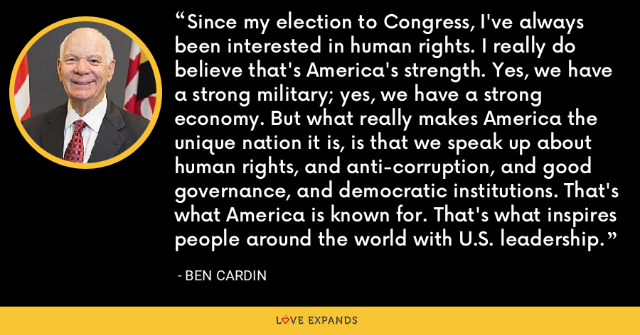 Since my election to Congress, I've always been interested in human rights. I really do believe that's America's strength. Yes, we have a strong military; yes, we have a strong economy. But what really makes America the unique nation it is, is that we speak up about human rights, and anti-corruption, and good governance, and democratic institutions. That's what America is known for. That's what inspires people around the world with U.S. leadership. - Ben Cardin