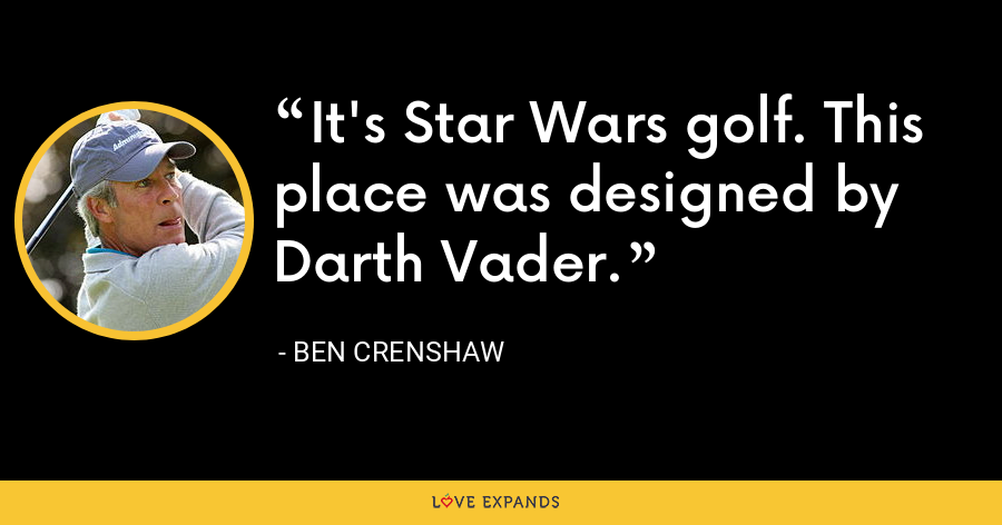 It's Star Wars golf. This place was designed by Darth Vader. - Ben Crenshaw