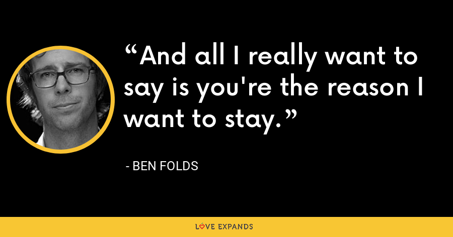 And all I really want to say is you're the reason I want to stay. - Ben Folds