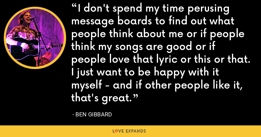 I don't spend my time perusing message boards to find out what people think about me or if people think my songs are good or if people love that lyric or this or that. I just want to be happy with it myself - and if other people like it, that's great. - Ben Gibbard