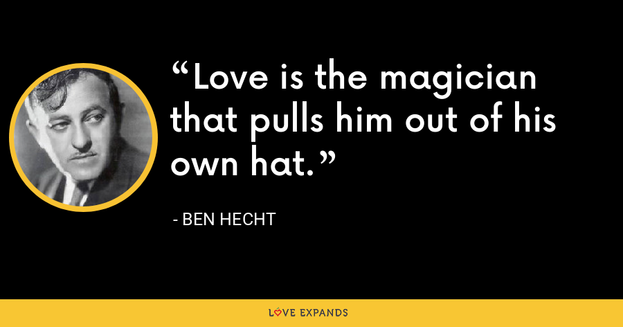 Love is the magician that pulls him out of his own hat. - Ben Hecht