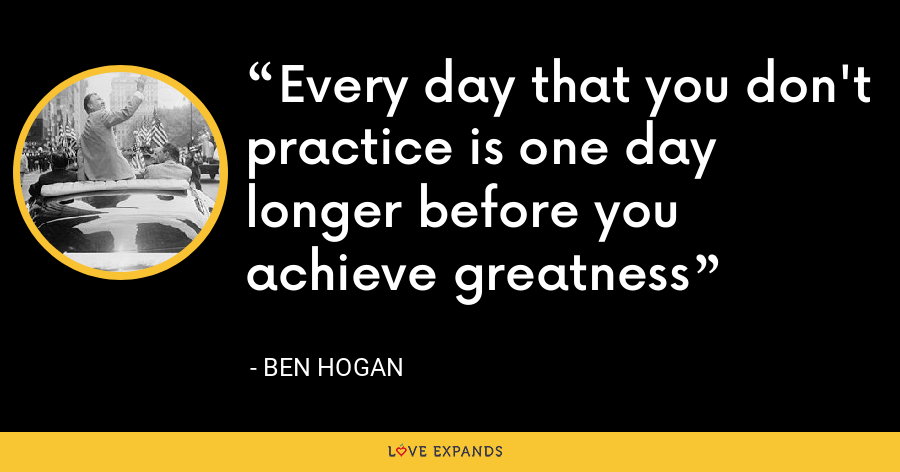 Every day that you don't practice is one day longer before you achieve greatness - Ben Hogan