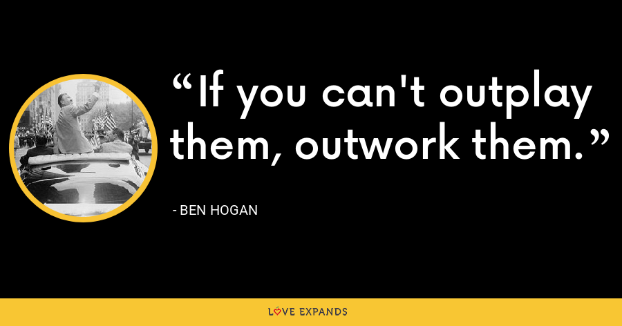 If you can't outplay them, outwork them. - Ben Hogan