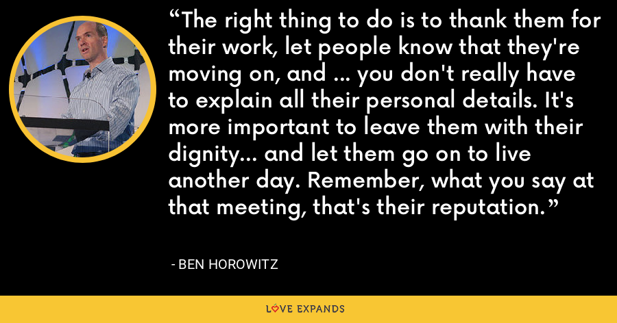 The right thing to do is to thank them for their work, let people know that they're moving on, and ... you don't really have to explain all their personal details. It's more important to leave them with their dignity... and let them go on to live another day. Remember, what you say at that meeting, that's their reputation. - Ben Horowitz
