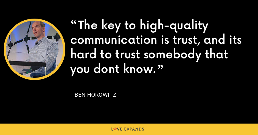 The key to high-quality communication is trust, and its hard to trust somebody that you dont know. - Ben Horowitz