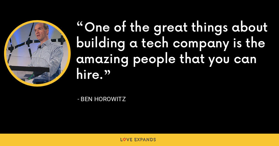 One of the great things about building a tech company is the amazing people that you can hire. - Ben Horowitz