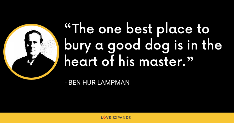 The one best place to bury a good dog is in the heart of his master. - Ben Hur Lampman