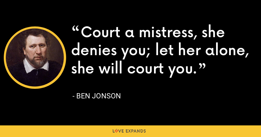Court a mistress, she denies you; let her alone, she will court you. - Ben Jonson