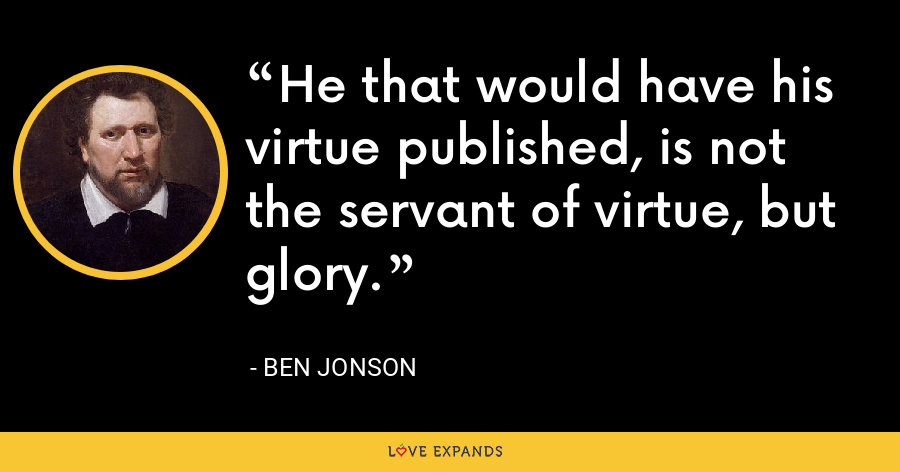 He that would have his virtue published, is not the servant of virtue, but glory. - Ben Jonson