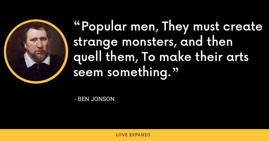 Popular men, They must create strange monsters, and then quell them, To make their arts seem something. - Ben Jonson