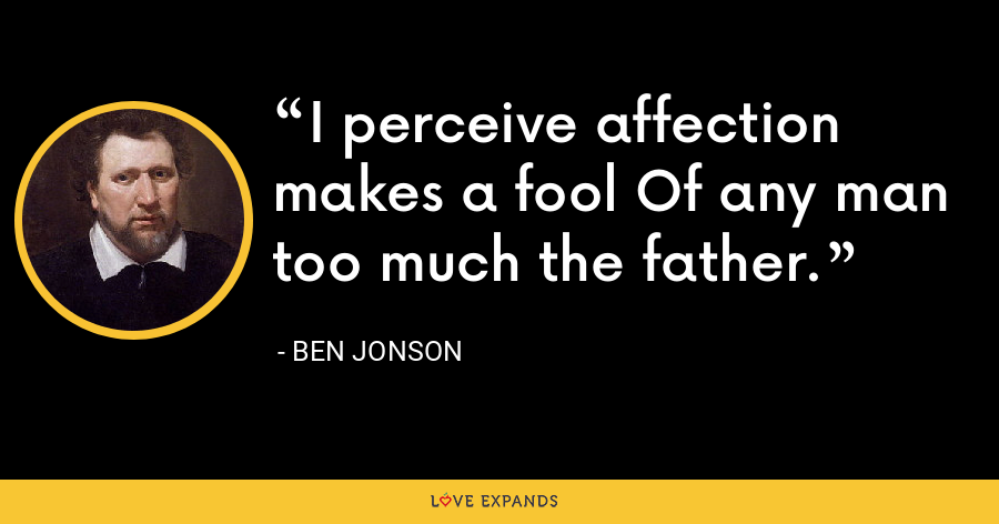 I perceive affection makes a fool Of any man too much the father. - Ben Jonson