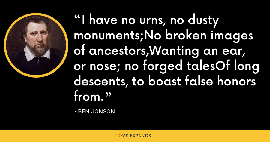 I have no urns, no dusty monuments;No broken images of ancestors,Wanting an ear, or nose; no forged talesOf long descents, to boast false honors from. - Ben Jonson