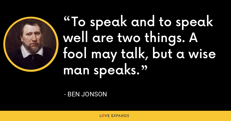 To speak and to speak well are two things. A fool may talk, but a wise man speaks. - Ben Jonson