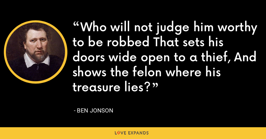 Who will not judge him worthy to be robbed That sets his doors wide open to a thief, And shows the felon where his treasure lies? - Ben Jonson