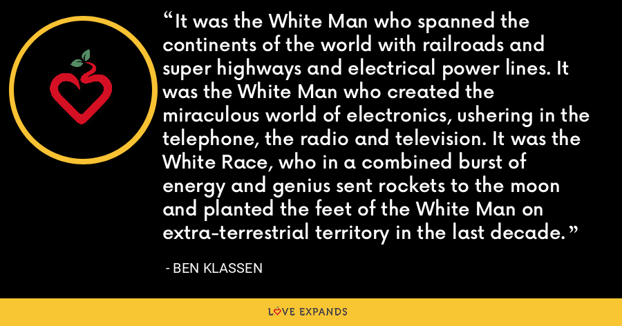 It was the White Man who spanned the continents of the world with railroads and super highways and electrical power lines. It was the White Man who created the miraculous world of electronics, ushering in the telephone, the radio and television. It was the White Race, who in a combined burst of energy and genius sent rockets to the moon and planted the feet of the White Man on extra-terrestrial territory in the last decade. - Ben Klassen