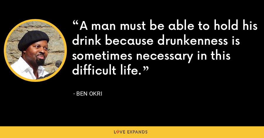 A man must be able to hold his drink because drunkenness is sometimes necessary in this difficult life. - Ben Okri