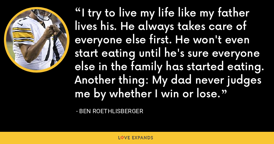 I try to live my life like my father lives his. He always takes care of everyone else first. He won't even start eating until he's sure everyone else in the family has started eating. Another thing: My dad never judges me by whether I win or lose. - Ben Roethlisberger