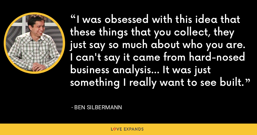 I was obsessed with this idea that these things that you collect, they just say so much about who you are. I can't say it came from hard-nosed business analysis... It was just something I really want to see built. - Ben Silbermann