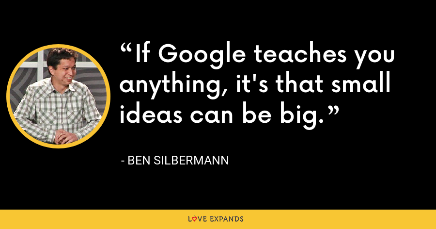 If Google teaches you anything, it's that small ideas can be big. - Ben Silbermann