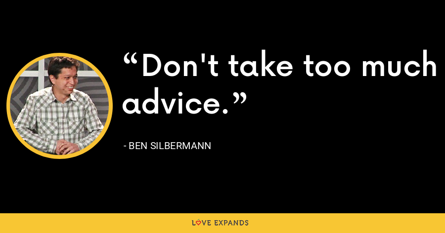 Don't take too much advice. - Ben Silbermann