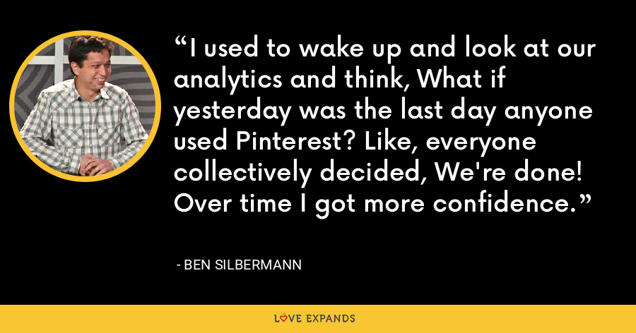 I used to wake up and look at our analytics and think, What if yesterday was the last day anyone used Pinterest? Like, everyone collectively decided, We're done! Over time I got more confidence. - Ben Silbermann