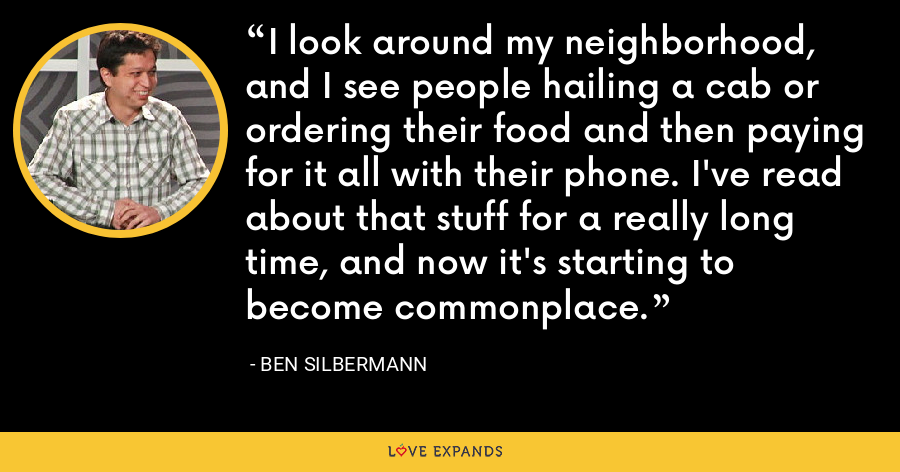 I look around my neighborhood, and I see people hailing a cab or ordering their food and then paying for it all with their phone. I've read about that stuff for a really long time, and now it's starting to become commonplace. - Ben Silbermann