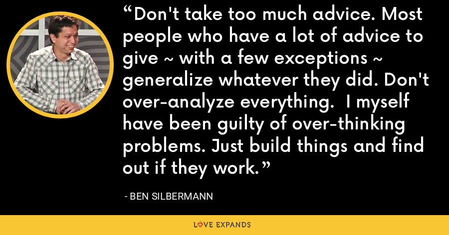 Don't take too much advice. Most people who have a lot of advice to give ~ with a few exceptions ~ generalize whatever they did. Don't over-analyze everything.  I myself have been guilty of over-thinking problems. Just build things and find out if they work. - Ben Silbermann