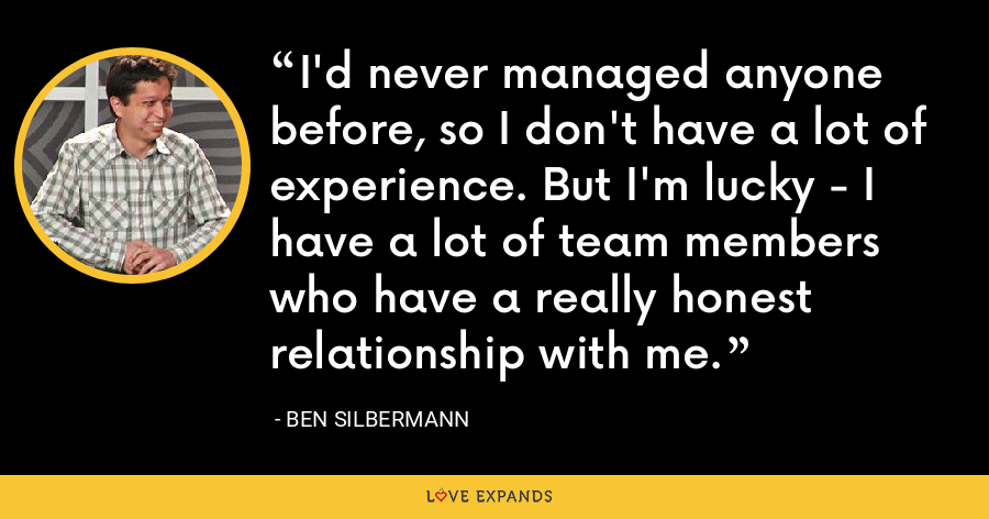 I'd never managed anyone before, so I don't have a lot of experience. But I'm lucky - I have a lot of team members who have a really honest relationship with me. - Ben Silbermann