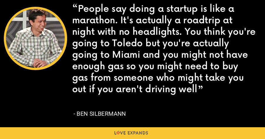 People say doing a startup is like a marathon. It's actually a roadtrip at night with no headlights. You think you're going to Toledo but you're actually going to Miami and you might not have enough gas so you might need to buy gas from someone who might take you out if you aren't driving well - Ben Silbermann