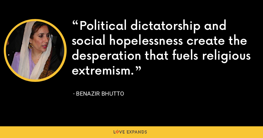 Political dictatorship and social hopelessness create the desperation that fuels religious extremism. - Benazir Bhutto