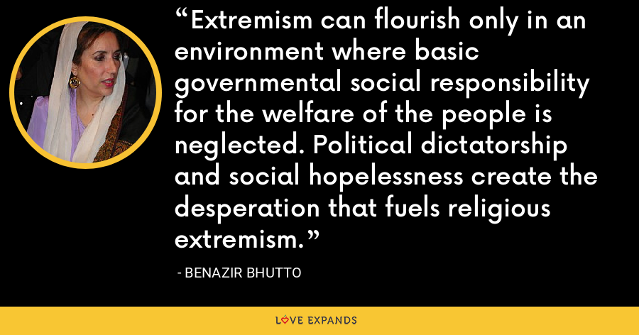 Extremism can flourish only in an environment where basic governmental social responsibility for the welfare of the people is neglected. Political dictatorship and social hopelessness create the desperation that fuels religious extremism. - Benazir Bhutto